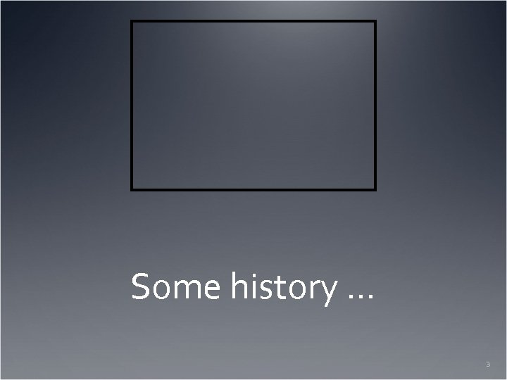 Some history … 3