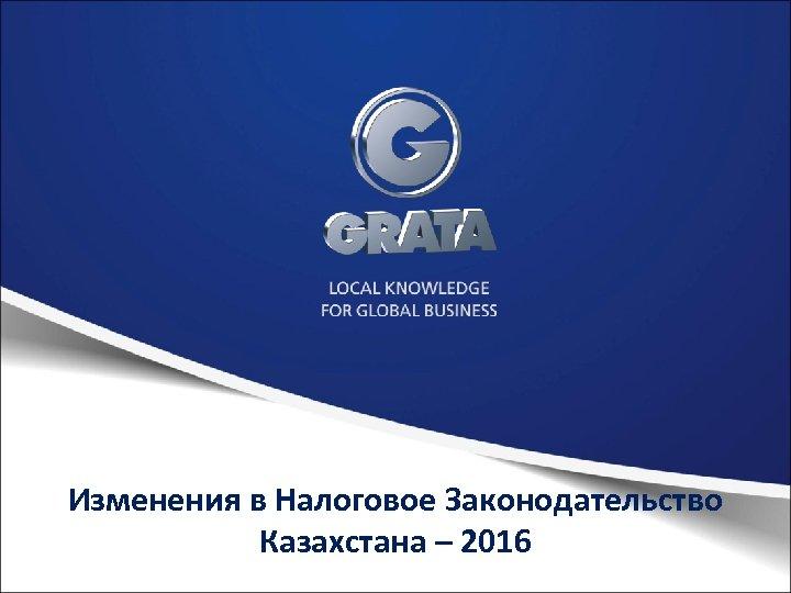 Изменения в Налоговое Законодательство Казахстана – 2016