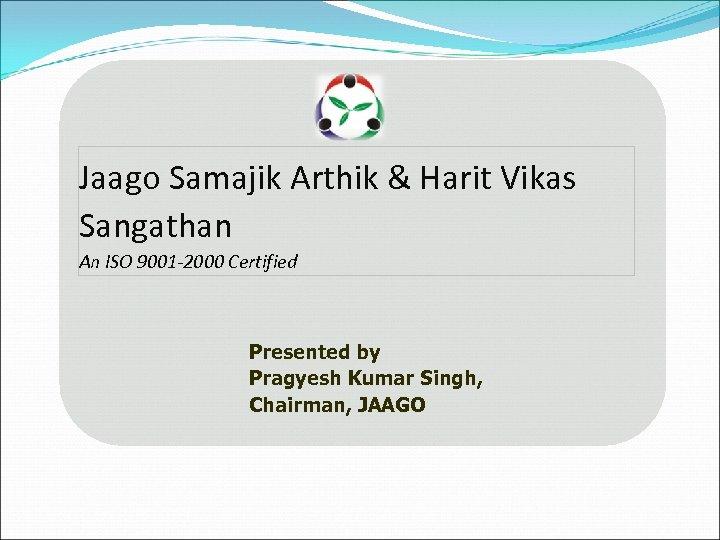 Jaago Samajik Arthik & Harit Vikas Sangathan An ISO 9001 -2000 Certified Presented by