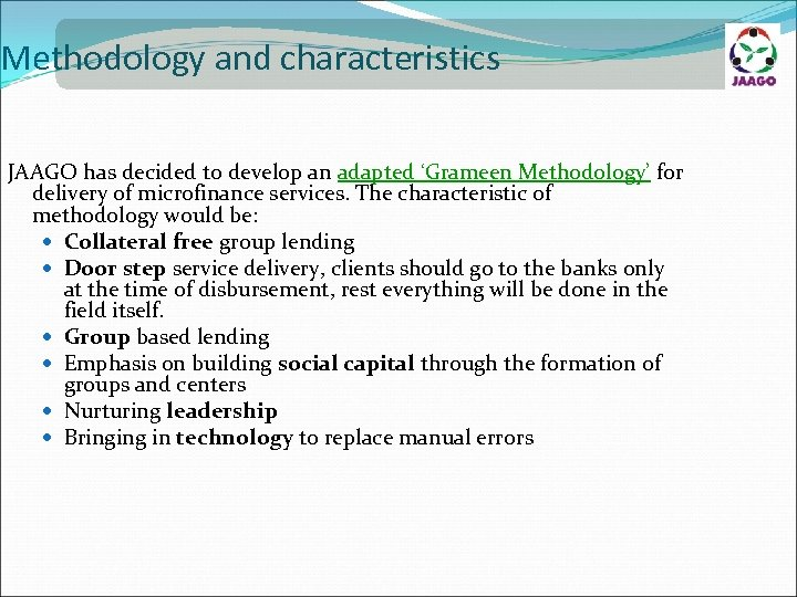 Methodology and characteristics JAAGO has decided to develop an adapted 'Grameen Methodology' for delivery