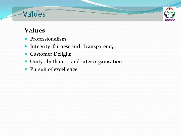 Values Professionalism Integrity , fairness and Transparency Customer Delight Unity : both intra and
