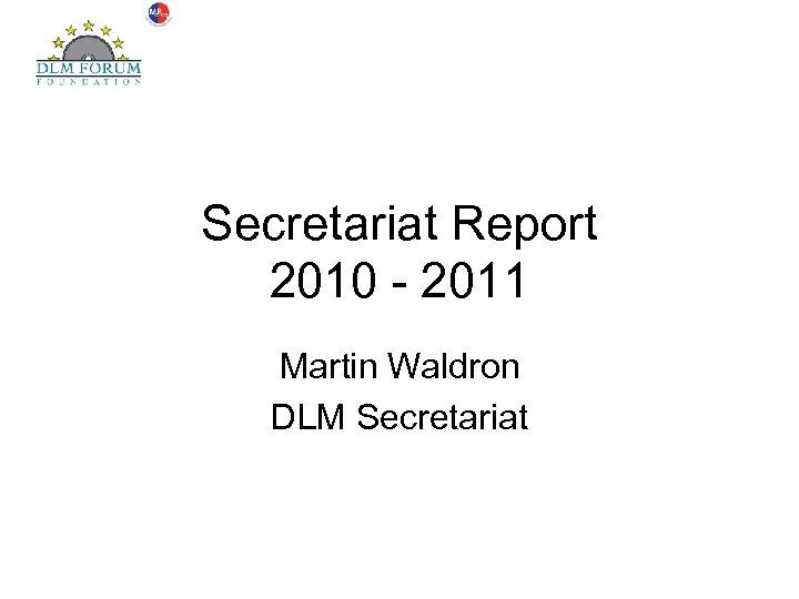 Secretariat Report 2010 - 2011 Martin Waldron DLM Secretariat