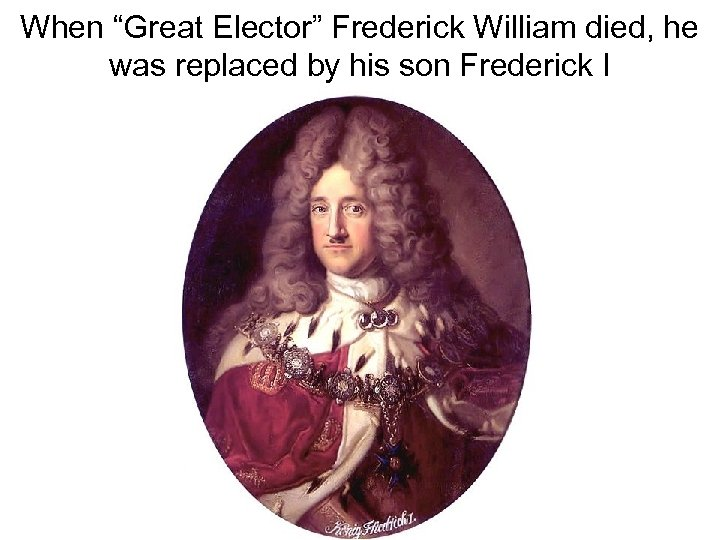 """When """"Great Elector"""" Frederick William died, he was replaced by his son Frederick I"""