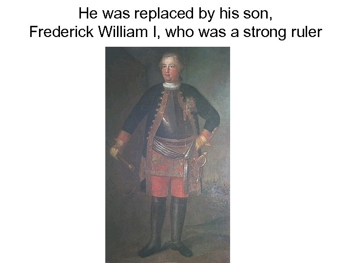 He was replaced by his son, Frederick William I, who was a strong ruler