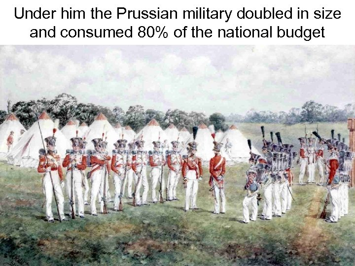 Under him the Prussian military doubled in size and consumed 80% of the national