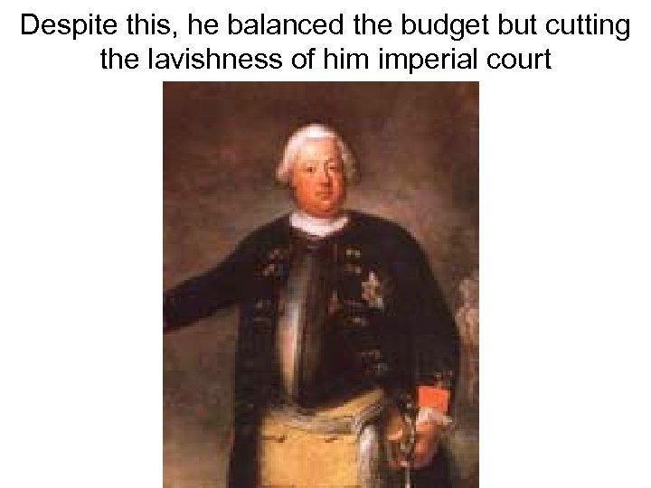 Despite this, he balanced the budget but cutting the lavishness of him imperial court