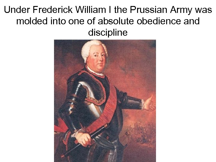 Under Frederick William I the Prussian Army was molded into one of absolute obedience
