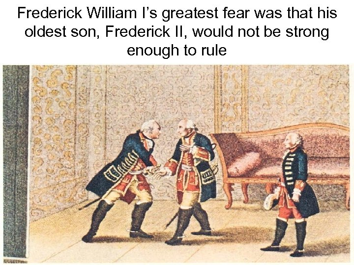 Frederick William I's greatest fear was that his oldest son, Frederick II, would not