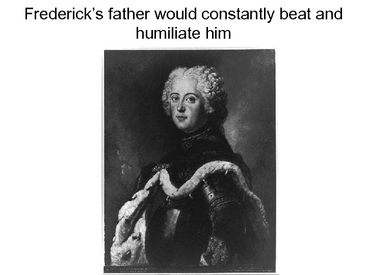 Frederick's father would constantly beat and humiliate him