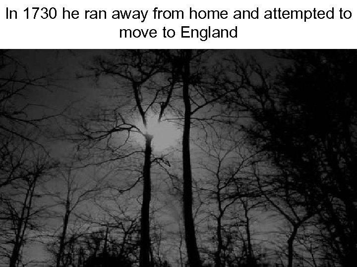 In 1730 he ran away from home and attempted to move to England