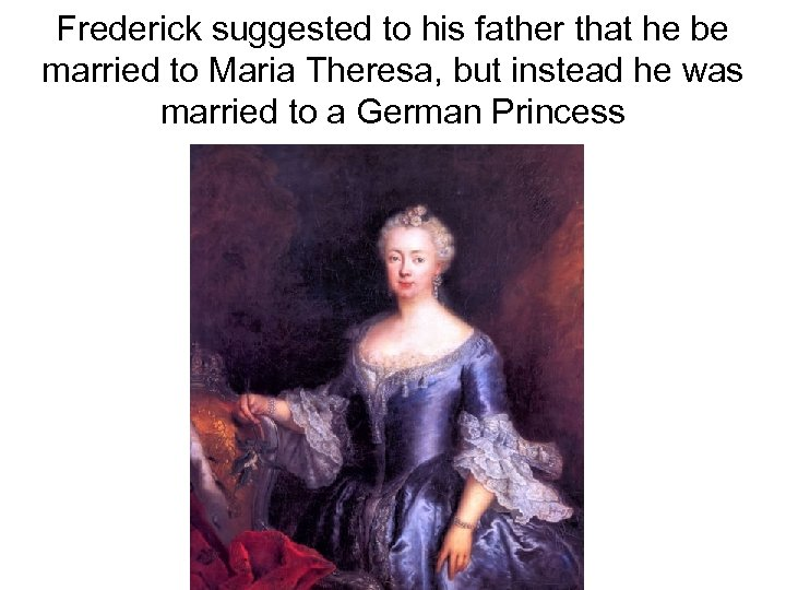 Frederick suggested to his father that he be married to Maria Theresa, but instead