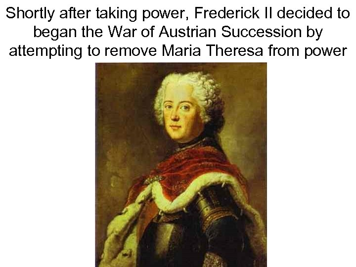 Shortly after taking power, Frederick II decided to began the War of Austrian Succession