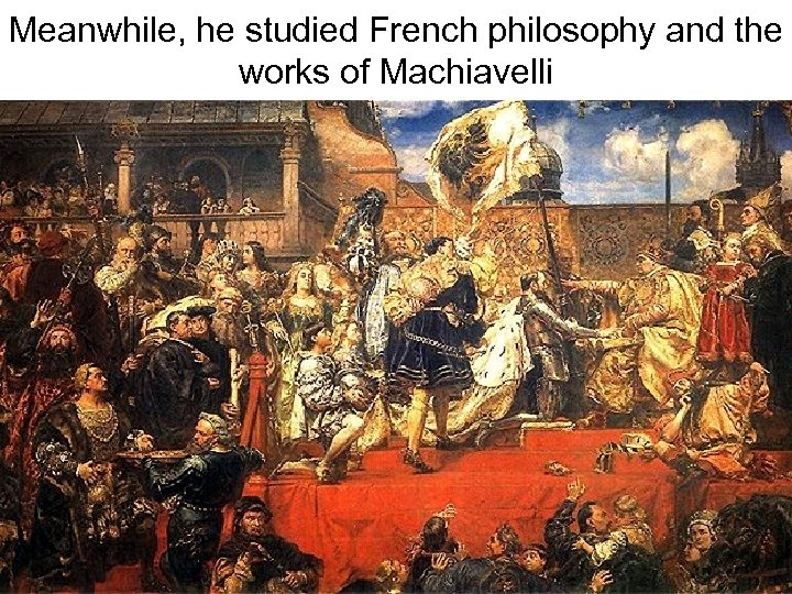 Meanwhile, he studied French philosophy and the works of Machiavelli