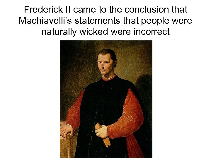 Frederick II came to the conclusion that Machiavelli's statements that people were naturally wicked