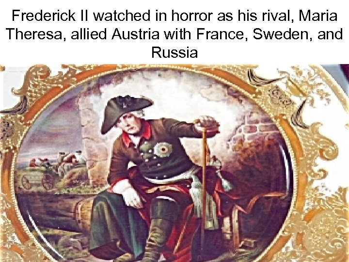 Frederick II watched in horror as his rival, Maria Theresa, allied Austria with France,