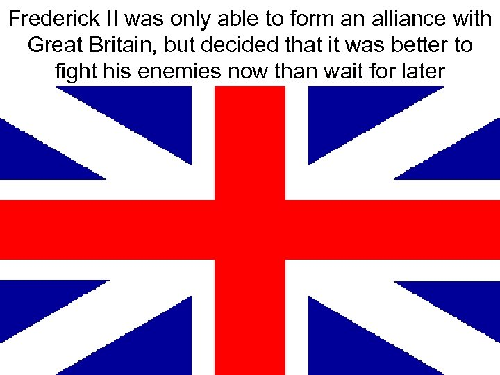 Frederick II was only able to form an alliance with Great Britain, but decided