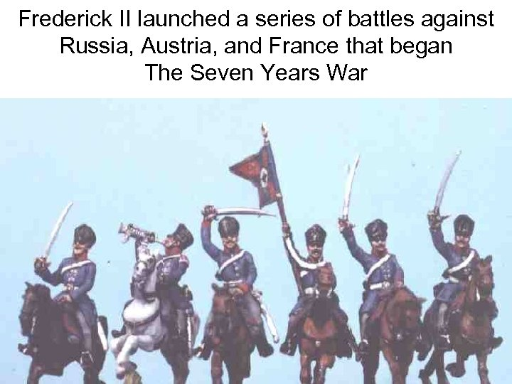 Frederick II launched a series of battles against Russia, Austria, and France that began