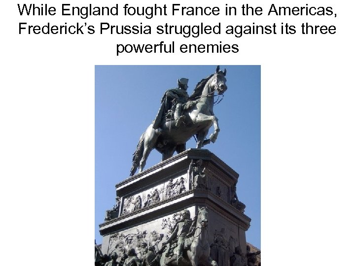 While England fought France in the Americas, Frederick's Prussia struggled against its three powerful