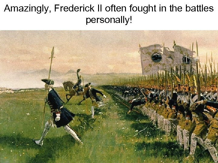 Amazingly, Frederick II often fought in the battles personally!