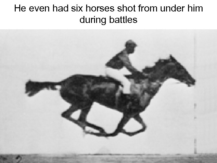 He even had six horses shot from under him during battles