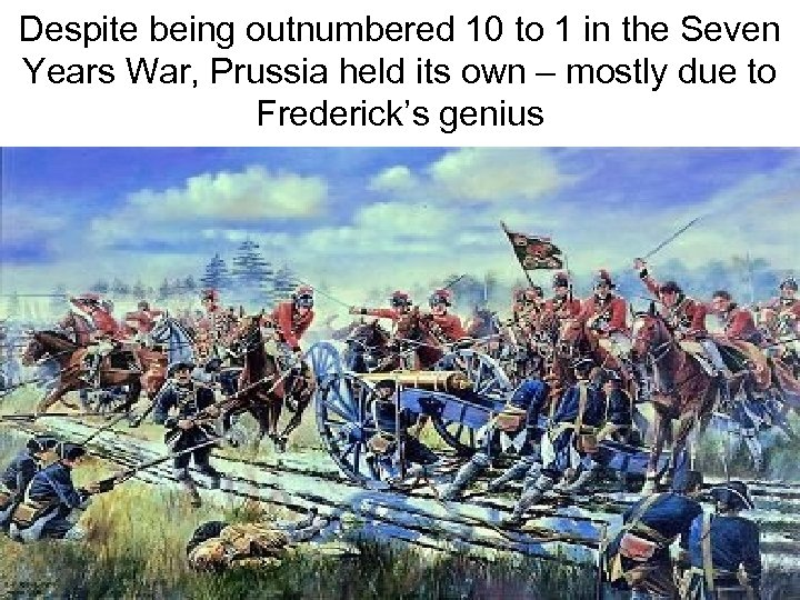 Despite being outnumbered 10 to 1 in the Seven Years War, Prussia held its