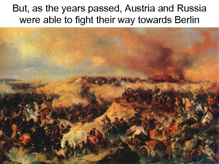 But, as the years passed, Austria and Russia were able to fight their way