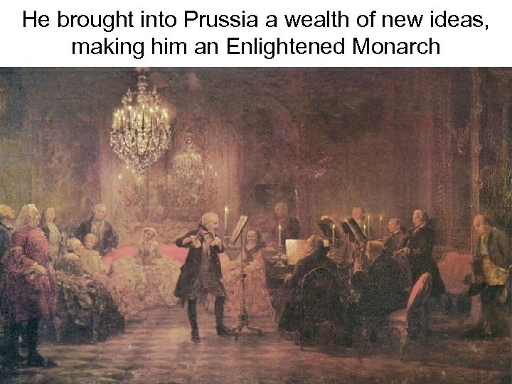 He brought into Prussia a wealth of new ideas, making him an Enlightened Monarch