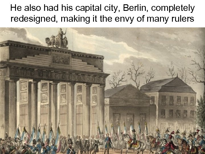 He also had his capital city, Berlin, completely redesigned, making it the envy of