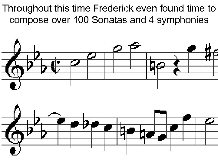 Throughout this time Frederick even found time to compose over 100 Sonatas and 4