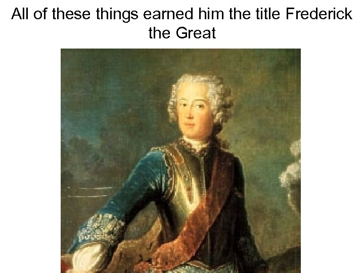 All of these things earned him the title Frederick the Great