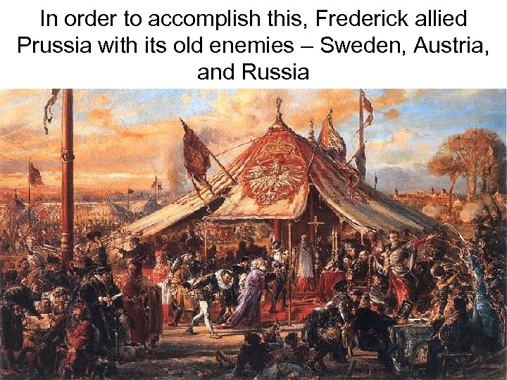 In order to accomplish this, Frederick allied Prussia with its old enemies – Sweden,