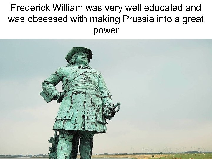 Frederick William was very well educated and was obsessed with making Prussia into a