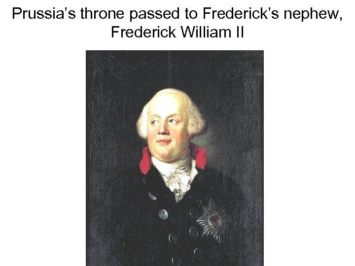 Prussia's throne passed to Frederick's nephew, Frederick William II
