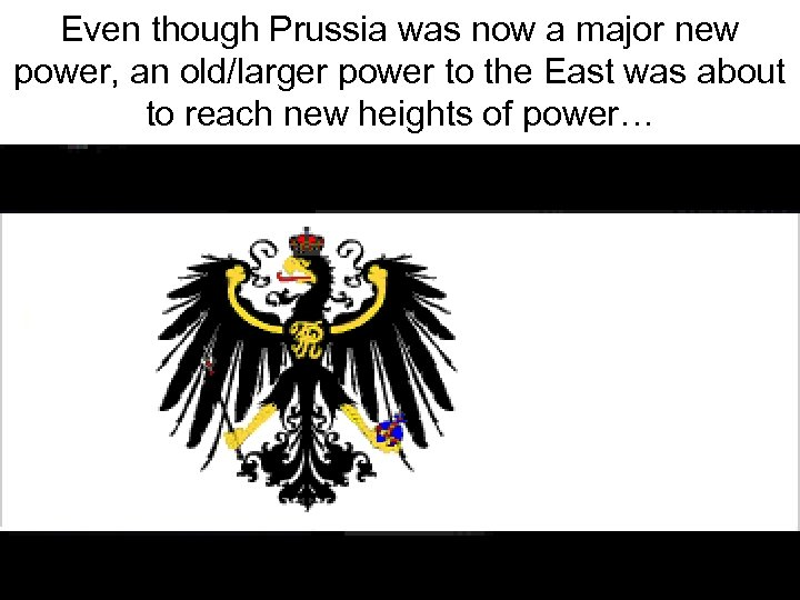 Even though Prussia was now a major new power, an old/larger power to the