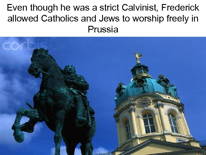 Even though he was a strict Calvinist, Frederick allowed Catholics and Jews to worship