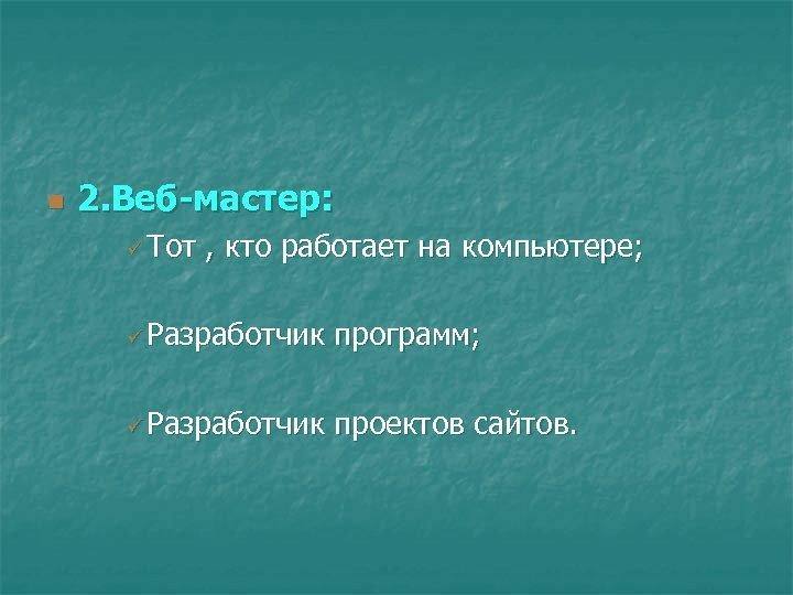 n 2. Веб-мастер: ü Тот , кто работает на компьютере; ü Разработчик программ; ü