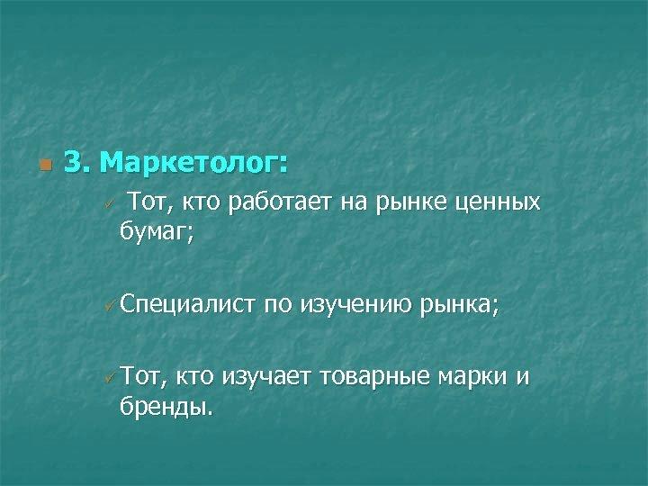 n 3. Маркетолог: ü Тот, кто работает на рынке ценных бумаг; ü Специалист ü