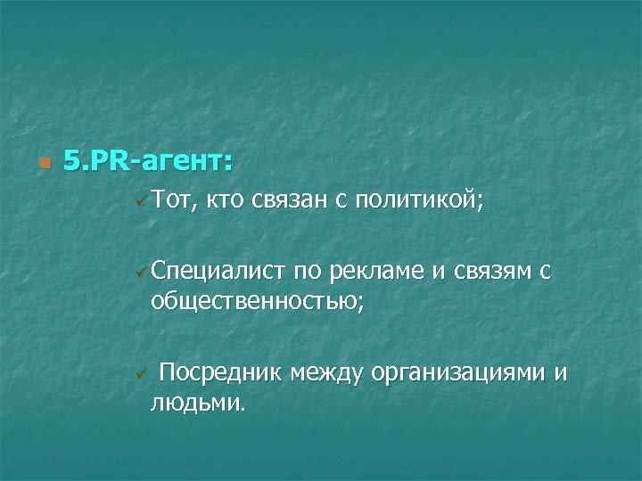 n 5. РR-агент: ü Тот, кто связан с политикой; ü Специалист по рекламе и