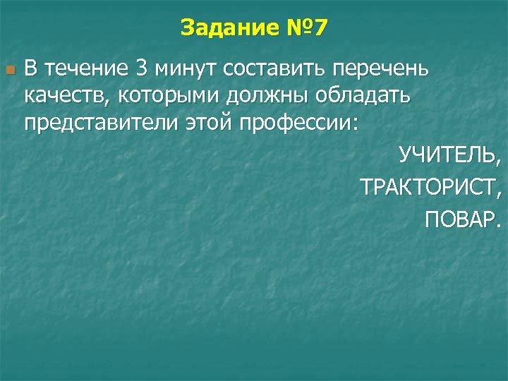 Задание № 7 n В течение 3 минут составить перечень качеств, которыми должны обладать