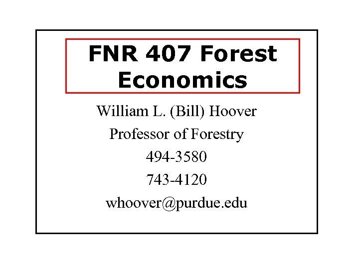 FNR 407 Forest Economics William L. (Bill) Hoover Professor of Forestry 494 -3580 743
