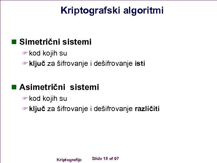 Kriptografski algoritmi n Simetrični sistemi F kod kojih su F ključ za šifrovanje i