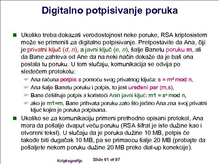 Digitalno potpisivanje poruka n Ukoliko treba dokazati verodostojnost neke poruke, RSA kriptosistem može se