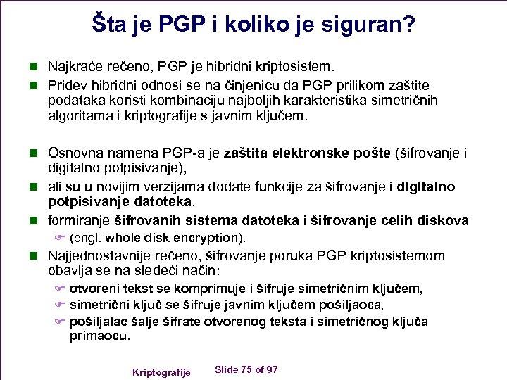 Šta je PGP i koliko je siguran? n Najkraće rečeno, PGP je hibridni kriptosistem.