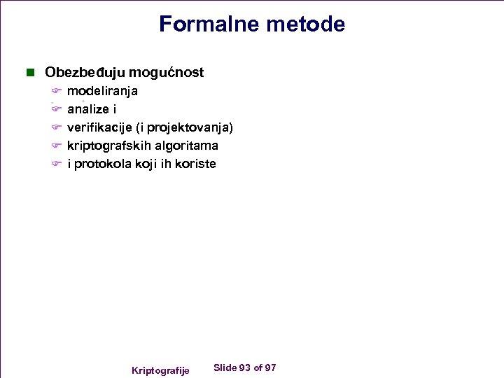 Formalne metode n Obezbeđuju mogućnost F modeliranja F analize i F verifikacije (i projektovanja)