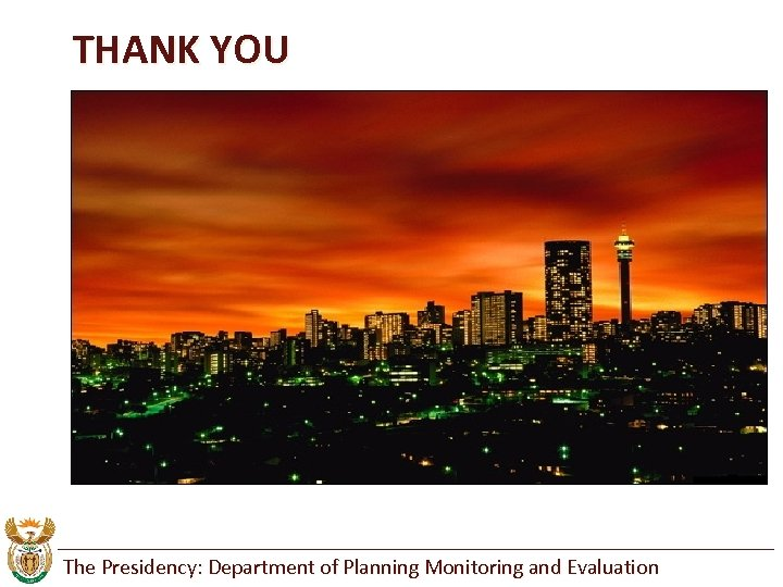 THANK YOU The Presidency: Department of Planning Monitoring and Evaluation