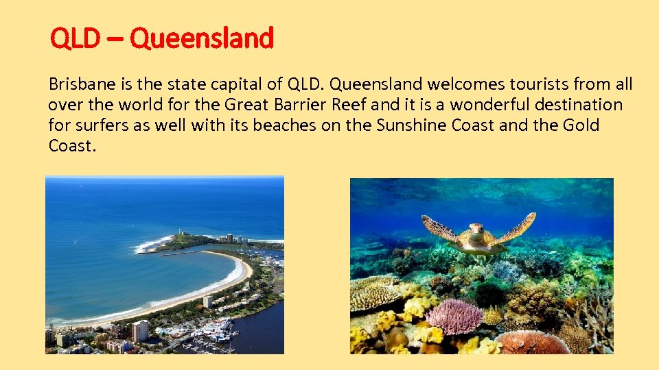 QLD – Queensland Brisbane is the state capital of QLD. Queensland welcomes tourists from
