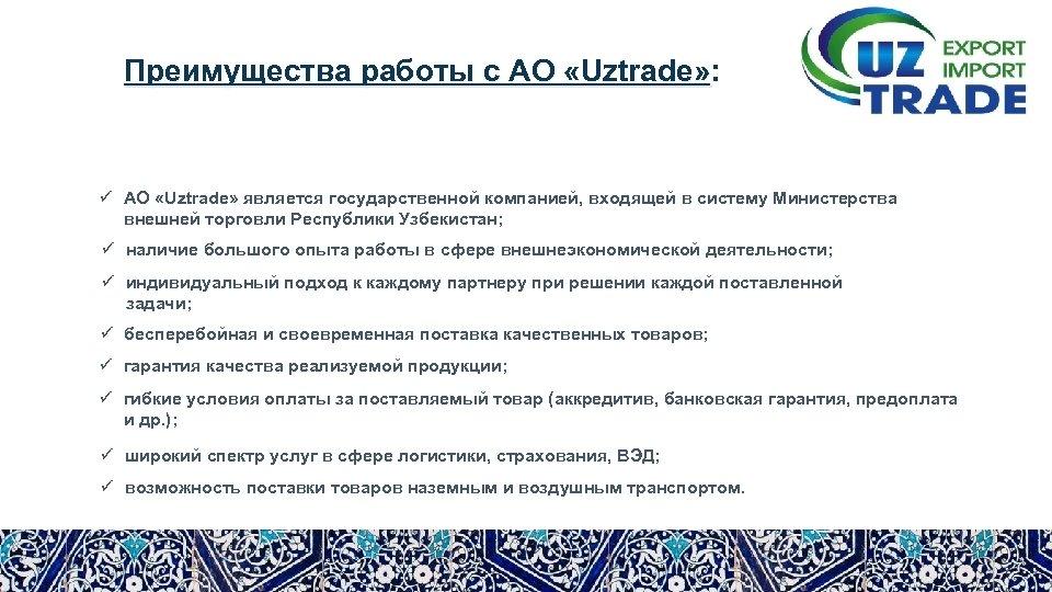 Преимущества работы с АО «Uztrade» : ü АО «Uztrade» является государственной компанией, входящей в