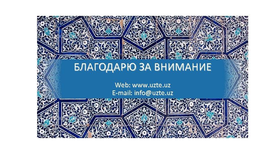 БЛАГОДАРЮ ЗА ВНИМАНИЕ Web: www. uzte. uz E-mail: info@uzte. uz
