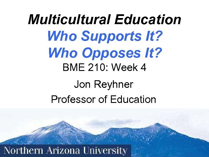 Multicultural Education Who Supports It? Who Opposes It? BME 210: Week 4 Jon Reyhner