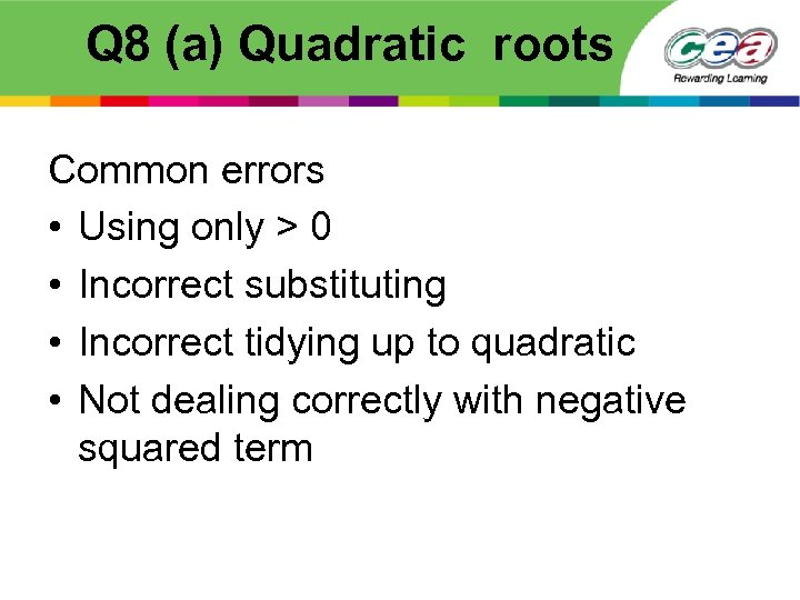Q 8 (a) Quadratic roots Common errors • Using only > 0 • Incorrect